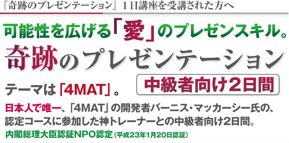 可能性を広げる「愛」のプレゼンスキル。中級者向け2日間 奇跡のプレゼンテーション テーマは「4MAT」。 日本人で唯一、「4MAT」の開発者バーニス・マッカーシー氏の、 認定コースに参加した神トレーナーとの中級者向け2日間。 内閣総理大臣認証NPO認定(平成23年1月20日認証)